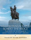 William Wallace and Robert the Bruce: The Lives of Scotland's Most Famous Military Heroes - Charles River Editors