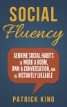 Social Fluency: Genuine Social Habits to Work a Room, Own a Conversation, and be Instantly Likeable...Even Introverts! (Social Skills, Communication Skills, Small Talk, People Skills Mastery) - Patrick King