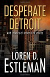 Desperate Detroit and Stories of Other Dire Places - Loren D Estleman