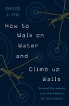 How to Walk on Water and Climb up Walls: Animal Movement and the Robots of the Future - David Baldacci