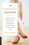 A Practical Wedding: Creative Ideas for Planning a Beautiful, Affordable, and Meaningful Celebration - Meg Keene