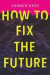 How to Fix the Future  - Andrew Keen
