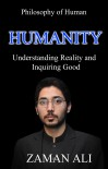 HUMANITY: Understanding Reality and Inquiring Good - Zaman  Ali