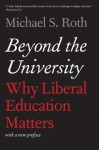 Beyond the University Why Liberal Education Matters - Michael S Roth