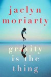 Gravity Is The Thing - Jaclyn Moriarty