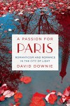 A Passion for Paris: Romanticism and Romance in the City of Light - David Downie