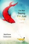I'm Not Saying, I'm Just Saying - Matthew Salesses