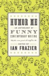 Humor Me: An Anthology of Funny Contemporary Writing (Plus Some Great Old Stuff Too) - Ian Frazier