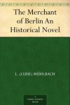 The Merchant of Berlin An Historical Novel - L. (Luise) Mühlbach
