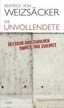 Die Unvollendete: Deutschland zwischen Einheit und Zweiheit - Beatrice von Weizsäcker