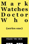 Mark Watches Doctor Who: Series One (Mark Watches Doctor Who, #1) - Mark Oshiro