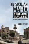 The Sicilian Mafia: A True Crime Travel Guide - Carl Russo