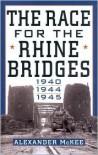 The Race For the Rhine Bridges 1940, 1944, 1945 - Alexander McKee
