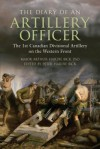 The Diary of an Artillery Officer: The First Canadian Divisional Artillery on the Western Front - Arthur Hardie Bick, Peter Hardie Bick