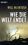 Wie die Welt endet: Roman - Will McIntosh