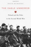 The Eagle Unbowed: Poland and the Poles in the Second World War - Halik Kochanski