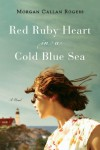 Red Ruby Heart in a Cold Blue Sea: A Novel - Morgan Callan Rogers