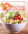 Meatless Meals for Meat Eaters: Over 150 Delicious Recipes - Miriam Barton