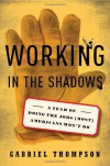 Working in the Shadows: A Year of Doing the Jobs (Most) Americans Won't Do - Gabriel Thompson