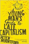 A Young Man's Guide to Late Capitalism - Peter Mountford