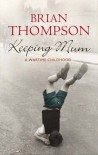 Keeping Mum: A Wartime Childhood - Brian Thompson