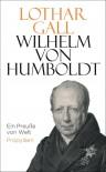 Wilhelm von Humboldt: Ein Preuße von Welt - Lothar Gall
