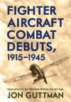 Fighter Aircraft Combat Debuts, 1914�1944: Innovation in Air Warfare Before the Jet Age - Jon Guttman