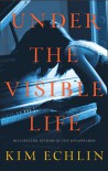 Under The Visible Life - Kim Echlin