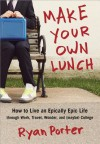 Make Your Own Lunch: How to Live an Epically Epic Life Through Work, Travel, Wonder, and (Maybe) College - Ryan Porter