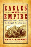 Eagles and Empire: The United States, Mexico, and the Struggle for a Continent - David A. Clary