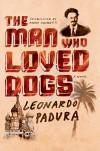 The Man Who Loved Dogs: A Novel - Leonardo Padura, Anna Kushner