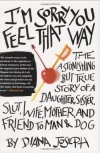 I'm Sorry You Feel That Way: The Astonishing but True Story of a Daughter, Sister, Slut, Wife, Mother, and Friend to Man and Dog - Diana Joseph