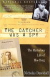 The Catcher Was a Spy: The Mysterious Life of Moe Berg - Nicholas Dawidoff