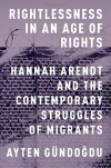 Rightlessness in an Age of Rights: Hannah Arendt and the Contemporary Struggles of Migrants - Ayten Gündogdu