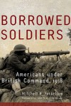 Borrowed Soldiers: Americans under British Command, 1918 - Mitchell A. Yockelson