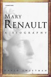 Mary Renault: A Biography - David Sweetman