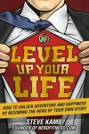 Level Up Your Life: How to Unlock Adventure and Happiness by Becoming the Hero of Your Own Story - Steve Kamb