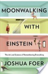 Moonwalking with Einstein: The Art and Science of Remembering Everything - Joshua Foer