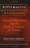 Affirmative Exclusion: Cultural Pluralism and the Rule of Custom in France - Jean-Loup Amselle, Jane Marie Todd