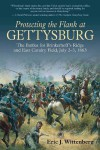 Protecting the Flank at Gettysburg: The Battles for Brinkerhoffs Ridge and East Cavalry Field, July 2-3, 1863 - Eric J. Wittenberg