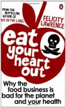 Eat Your Heart Out: Who Really Decides What Ends Up on Your Plate? - Felicity Lawrence