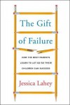 How the Best Parents Learn to Let Go So Their Children Can Succeed The Gift of Failure (Hardback) - Common - Jessica Lahey