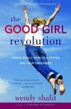 The Good Girl Revolution: Young Rebels with Self-Esteem and High Standards - Wendy Shalit