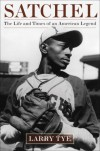 Satchel: The Life and Times of an American Legend - Larry Tye
