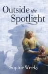 Outside the Spotlight - Sophie Weeks