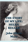 The Story of My Life: Helen Keller - Helen Keller, John Albert Macy