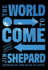 The World to Come: Stories - Jim Shepard