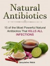 Natural Antibiotics: 15 of the Most Powerful Natural Antibiotics That Kills All Infections (Natural Antibiotics, Natural Antibiotics books, Natural Antibiotics homemade) - Jacquleline Webb