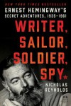 Writer, Sailor, Soldier, Spy: Ernest Hemingway's Secret Adventures, 1935-1961 - Nicholas Reynolds