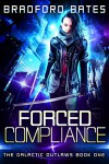 Forced Compliance (The Galactic Outlaws Book 1) - Bradford Bates